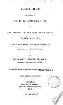 Lectures explanatory of the Diatessaron  or the history of our Lord and Saviour Jesus Christ  collected from the four Gospels  By J D  Macbride