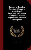 Science of Breath  A Complete Manual of the Oriental Breathing Philosophy of Physical  Mental  Psychic and Spiritual Development