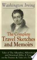 The Complete Travel Sketches and Memoirs of Washington Irving  Tales of The Alhambra  Abbotsford and Newstead Abby  A Tour on the Prairies   Tales of a Traveler