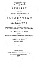 An inquiry into the causes and effects of emigration from the Highlands and Western Islands of Scotland, with observations on the means to be employed for preventing it