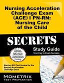 Nursing Acceleration Challenge Exam  ACE  I PN RN Nursing Care of the Child Secrets Study Guide