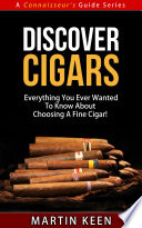Discover Cigars Everything You Ever Wanted To Know About Choosing A Fine Cigar
