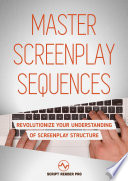 Master Screenplay Sequences Revolutionize Your Understanding Of Screenplay Structure