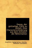 Georg  Der Gottselige  Frst Zu Anhalt  Eine Characterschilderung Aus Dem Zeitalter Der Reformation