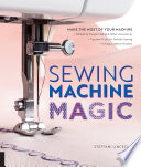 Sewing Machine Magic Make the Most of Your Machine--Demystify Presser Feet and Other Accessories * Tips and Tricks for Smooth Sewing * 10 Easy, Creative Projects