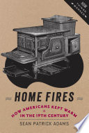 Home fires : how Americans kept warm in the nineteenth century / Sean Patrick Adams.