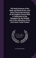The Real Presence of the Body and Blood of Our Lord Jesus Chrust the Doctrine of the English Church with a Vindication of the Reception by the Wicked and of the Adoration of Our Lord Jesus Truly Present