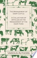 The Management of Dairy Cattle   A Collection of Articles on the Management of the Dairy Farm