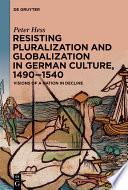 Resisting Pluralization And Globalization In German Culture 1490 1540