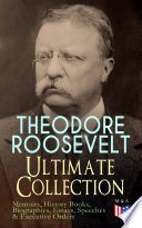 THEODORE ROOSEVELT   Ultimate Collection  Memoirs  History Books  Biographies  Essays  Speeches  Executive Orders