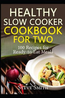 Healthy Slow Cooker Cookbook For Two 100 Recipes For Ready To Eat Meals