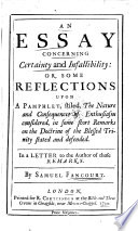 An Essay Concerning Certainty And Infallibility: Or, Some Reflections Upon A Pamphlet, Stiled, The Nature And Consequences Of Enthusiasm Considered, In Some Short Remarks On The Doctrine Of The Blessed Trinity Stated And Defended. In A Letter To The Author Of Those Remarks. By Samuel Fancourt : ...