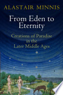 From Eden to Eternity Creations of Paradise in the Later Middle Ages