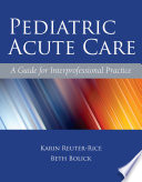 Pediatric Acute Care : practicing acute care pediatric nurse practitioners and as...
