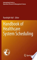 Handbook Of Healthcare System Scheduling : how to improve healthcare by improving the delivery...