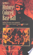 Sol White s History of Colored Base Ball  with Other Documents on the Early Black Game  1886 1936