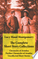 The Complete Short Story Collections  Chronicles of Avonlea   Further Chronicles of Avonlea   Uncollected Short Stories