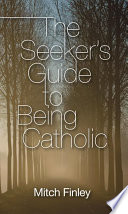 The Seeker S Guide To Being Catholic book