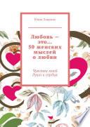 Любовь – это... 50 женских мыслей о любви. Чувства моей души и сердца