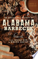 An Irresistible History Of Alabama Barbecue From Wood Pit To White Sauce
