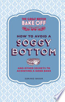 The Great British Bake Off: How To Avoid A Soggy Bottom And Other Secrets To Achieving A Good Bake : you improve your baking. it includes fascinating trivia...