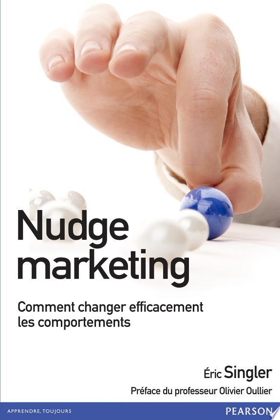 Nudge marketing : comment changer efficacement les comportements / Eric Singler ; [préface d'Olivier Oullier,...].- [Montreuil] : Pearson , copyright 2015