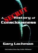 A Secret History of Consciousness