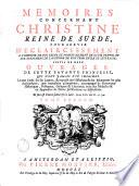 M  moires concernant Christine  reine de Su  de  pour servir d   claircissement    l histoire de son r  gne et principalement de sa vie priv  e et aux evenements de l histoire de son temps civile et lit  raire  suivis de deux ouvrages de cette savante princesse  qui n ont jamais   t   imprim  s