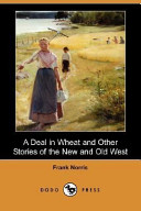 A Deal in Wheat and Other Stories of the New and Old West  Dodo Press