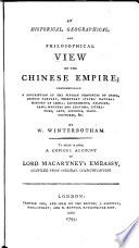 An Historical  Geographical  and Philosophical View of the Chinese Empire  Comprehending a Description of the Fifteen Provinces of China  Chinese Tartary     to which is Added a Copicus Account of Lord Macartney s Embassy  Compiled from Original Communications