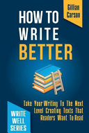 How to Write Better: Take Your Writing to the Next Level Creating Texts That Readers Want to Read