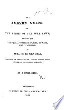 The Juror's, Guide, Or, the Spirit of the Jury Laws; Pointing Ou the Qualifications, Duties, Powers, and Liabilities of Jurors ... By a Barrister