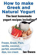 How to Make Greek and Natural Yogurt  The Best Homemade Yogurt Recipes Including Frozen  Greek  Plain  Vanilla  Coconut  Parfait  Smoothies  Dips   Ice Cream