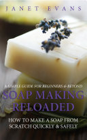 Soap Making Reloaded How To Make A Soap From Scratch Quickly Safely A Simple Guide For Beginners Beyond
