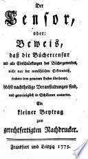 Der Censor, oder: Bewis, dass die Büchercensur und alle Einschränkungen des Büchergewerbes ... höchst nachtheilige Veranstaltungen sind ... Ein kleiner Beytrag zum gerechtfertigten Nachdrucker