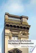 Architecture RePerformed  The Politics of Reconstruction