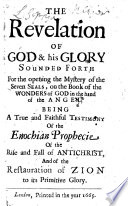The Revelation Of Godhis Glory Sounded Forth For The Opening Of The Mystery Of The Seven Seals On The Book Of The Wonders Of God In The Hand Of The Angel Being A True And Faithful Testimony Of The Enochian Prophecie Of The Rise And Fall Of Antichrist Etc
