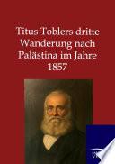 Titus Toblers dritte Wanderung nach Palästina im Jahre 1857