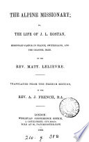 The Alpine missionary  or  The life of J L  Rostan  tr   and abridged  by A J  French