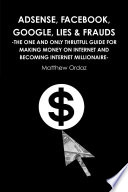 Adsense  Facebook  Google  Lies   Frauds  The One and Only Truthful Guide for Making Money on Internet and Becoming Internet Millionaire