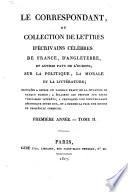 Le correspondant  ou collection de lettres d   crivains c  l  bres de France  d Angleterre et autres pays de l Europe sur la politique  la morale et la litt  rature