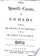 The Spanish Curate  A Comedy  Written by Mr  F  Beaumont  and Mr  J  Fletcher  or More Probably by Fletcher and Massinger