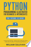 Python Programming Illustrated For Beginners Intermediates Learn By Doing Approach Step By Step Ultimate Guide To Mastering Python