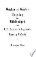 Bücher- und Karten-Catalog der Bibliothek des K. B. I. Infanterie-Regiments Koenig Ludwig