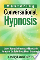 Mastering Conversational Hypnosis Learn How To Influence And Persuade Someone Easily Without Them Knowing It