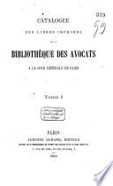 Catalogue des livres imprimés de la bibliothèque des avocats à la cour impériale de Paris