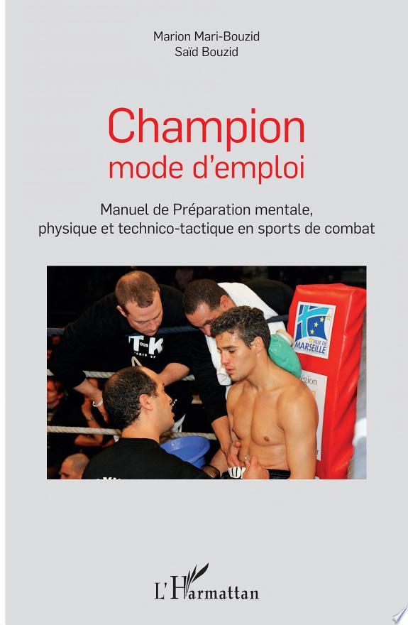 Champion mode d'emploi : manuel de préparation mentale, physique et technico-tactique en sports de combat / Marion Mari-Bouzid, Saïd Bouzid.- Paris : L'Harmattan , copyright 2018