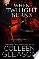 When Twilight Burns : colleen gleason's international bestselling gardella vampire hunter...