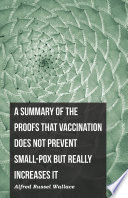 A Summary of the Proofs that Vaccination Does Not Prevent Small-pox but Really Increases It