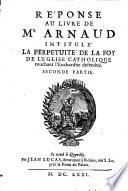 R  ponse au livre de M  Arnaud intitule  La Perpetuit   de la Foy de l Eglise catholique  touchant l Eucharistie